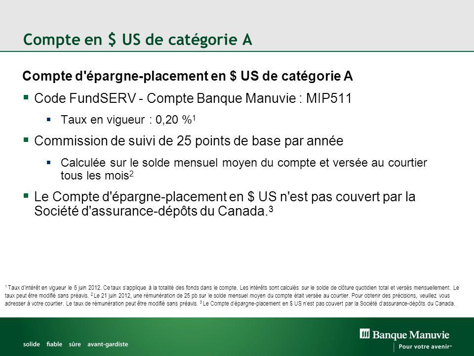 Compte en $ US de catégorie F Compte d épargne-placement en $ US de catégorie F Code FundSERV - Compte Banque Manuvie : MIP611 Taux en vigueur : 0,45 % 1 Réservé aux conseillers à honoraires forfaitaires Aucune rémunération 2 Le Compte d épargne-placement en $ US n est pas couvert par la Société d assurance-dépôts du Canada.