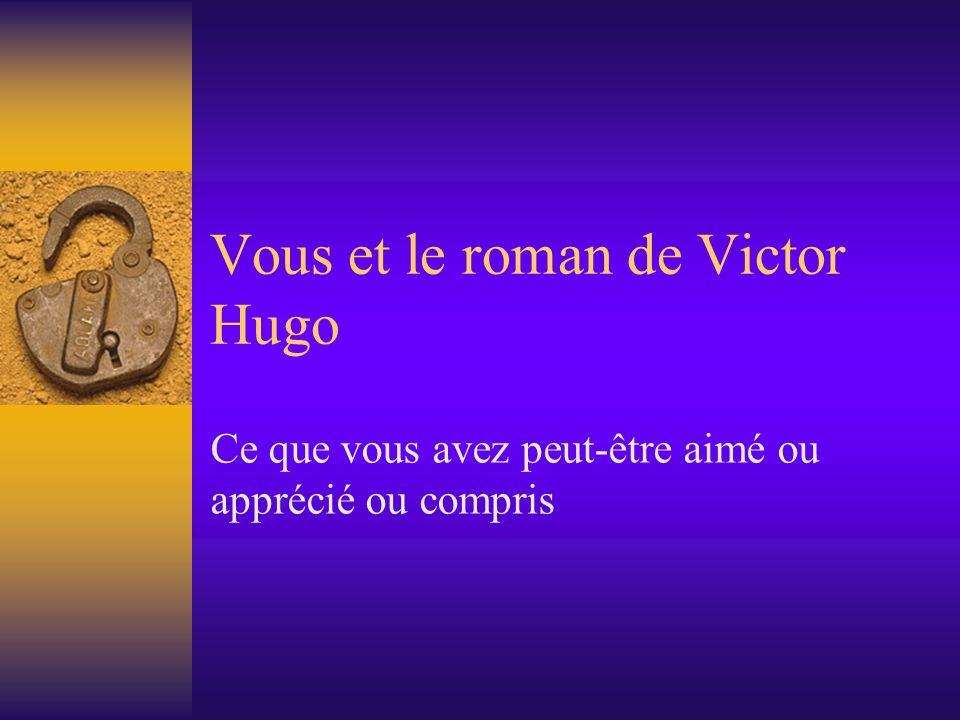Vous et le roman de Victor Hugo Ce que vous avez peut-être aimé ou apprécié ou compris