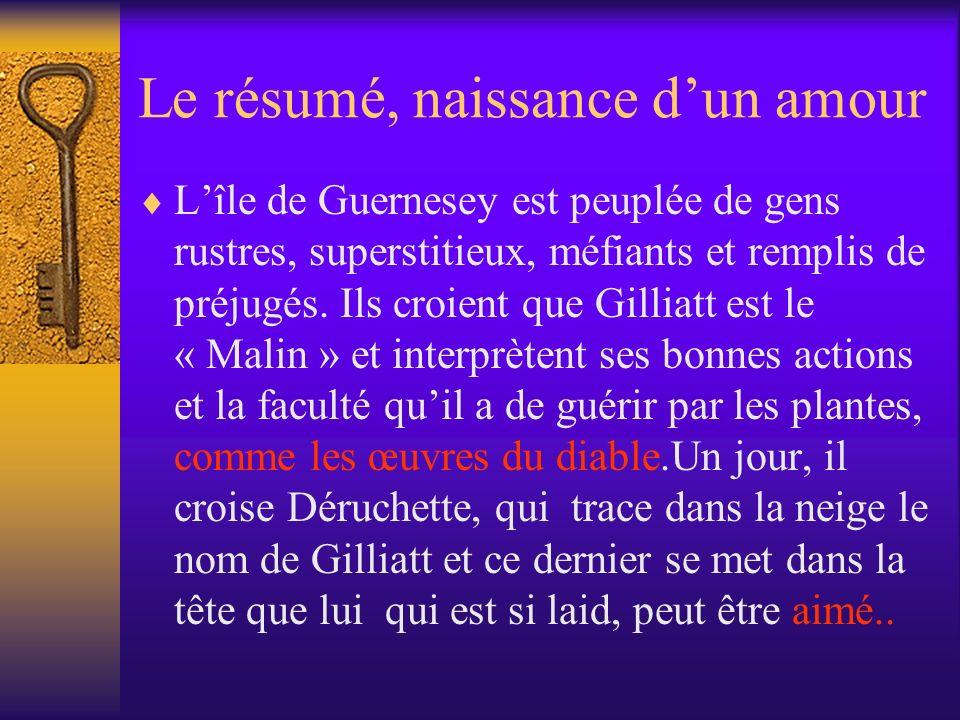 Le résumé, naissance dun amour Lîle de Guernesey est peuplée de gens rustres, superstitieux, méfiants et remplis de préjugés. Ils croient que Gilliatt