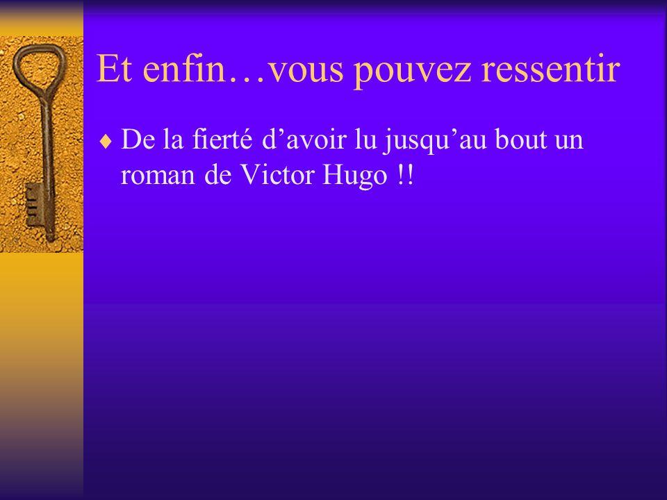 Et enfin…vous pouvez ressentir De la fierté davoir lu jusquau bout un roman de Victor Hugo !!