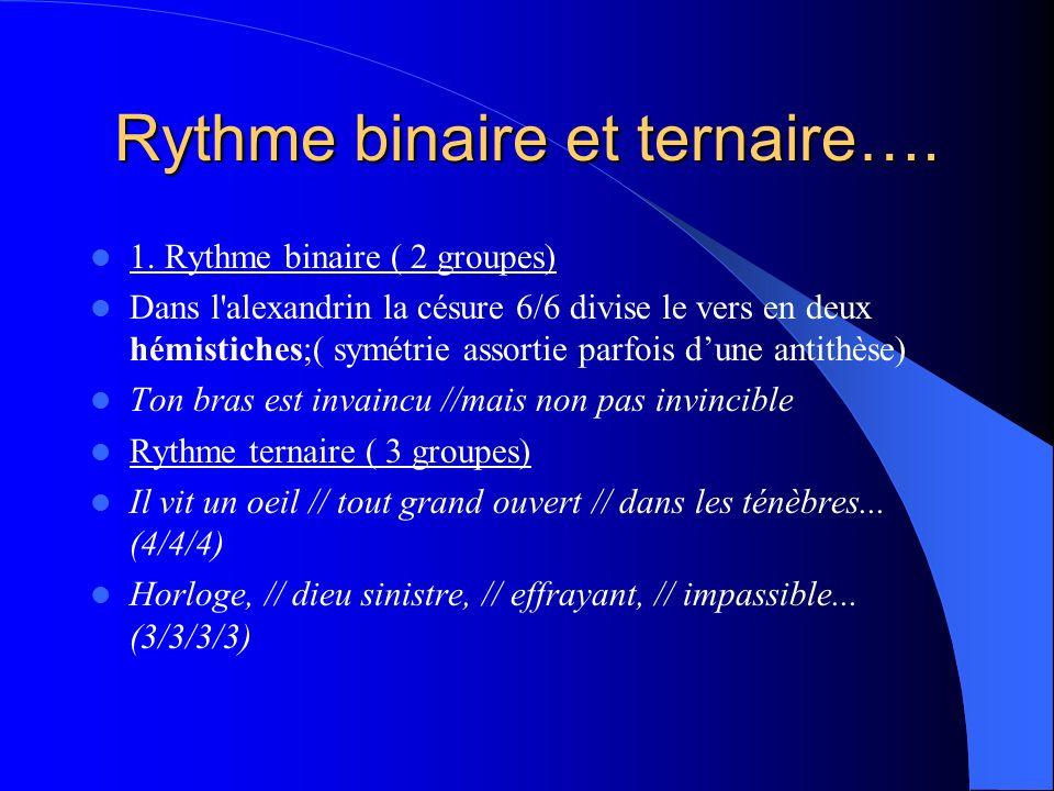Rythme binaire et ternaire…. 1. Rythme binaire ( 2 groupes) Dans l'alexandrin la césure 6/6 divise le vers en deux hémistiches;( symétrie assortie par
