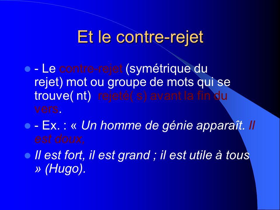 Et le contre-rejet - Le contre-rejet (symétrique du rejet) mot ou groupe de mots qui se trouve( nt) rejeté( s) avant la fin du vers. - Ex. : « Un homm