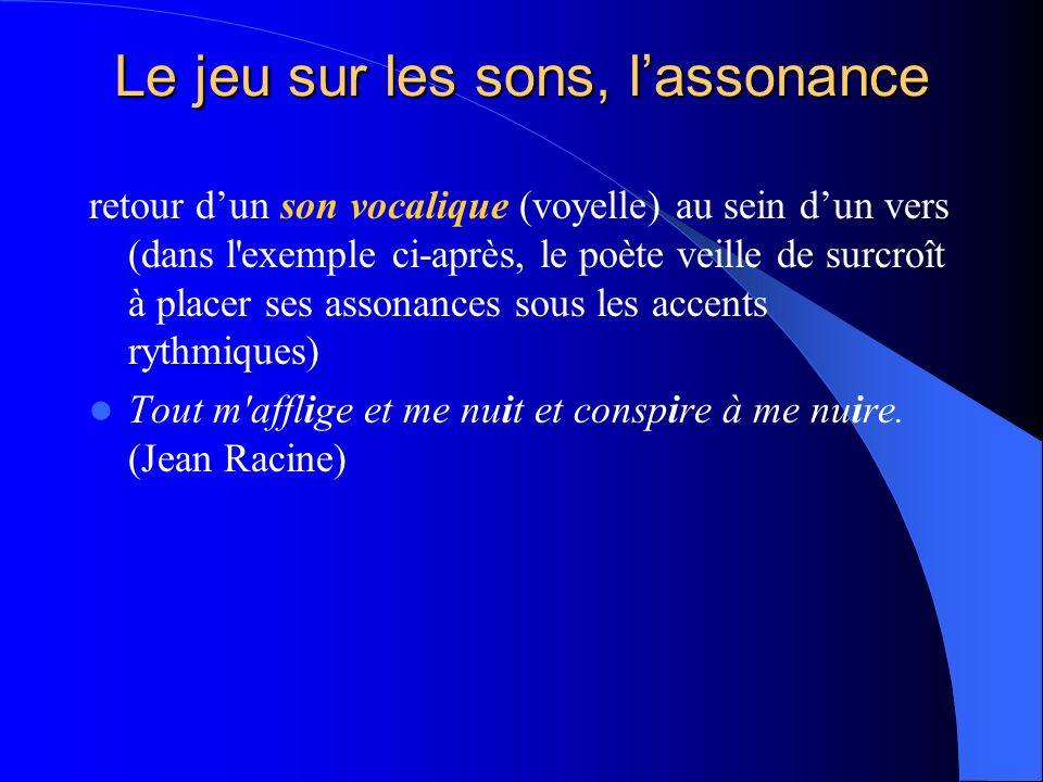 Le jeu sur les sons, lassonance retour dun son vocalique (voyelle) au sein dun vers (dans l'exemple ci-après, le poète veille de surcroît à placer ses