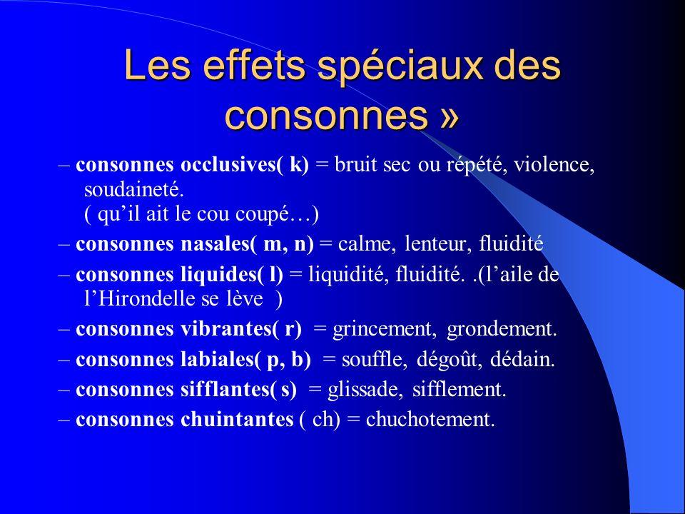 Les effets spéciaux des consonnes » – consonnes occlusives( k) = bruit sec ou répété, violence, soudaineté. ( quil ait le cou coupé…) – consonnes nasa
