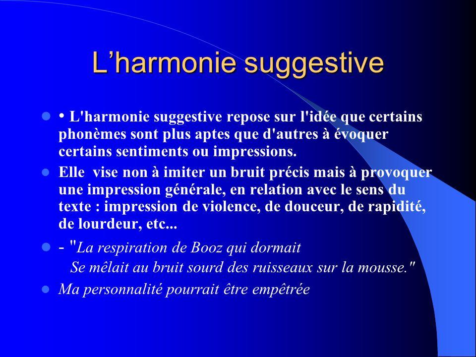 Lharmonie suggestive L'harmonie suggestive repose sur l'idée que certains phonèmes sont plus aptes que d'autres à évoquer certains sentiments ou impre