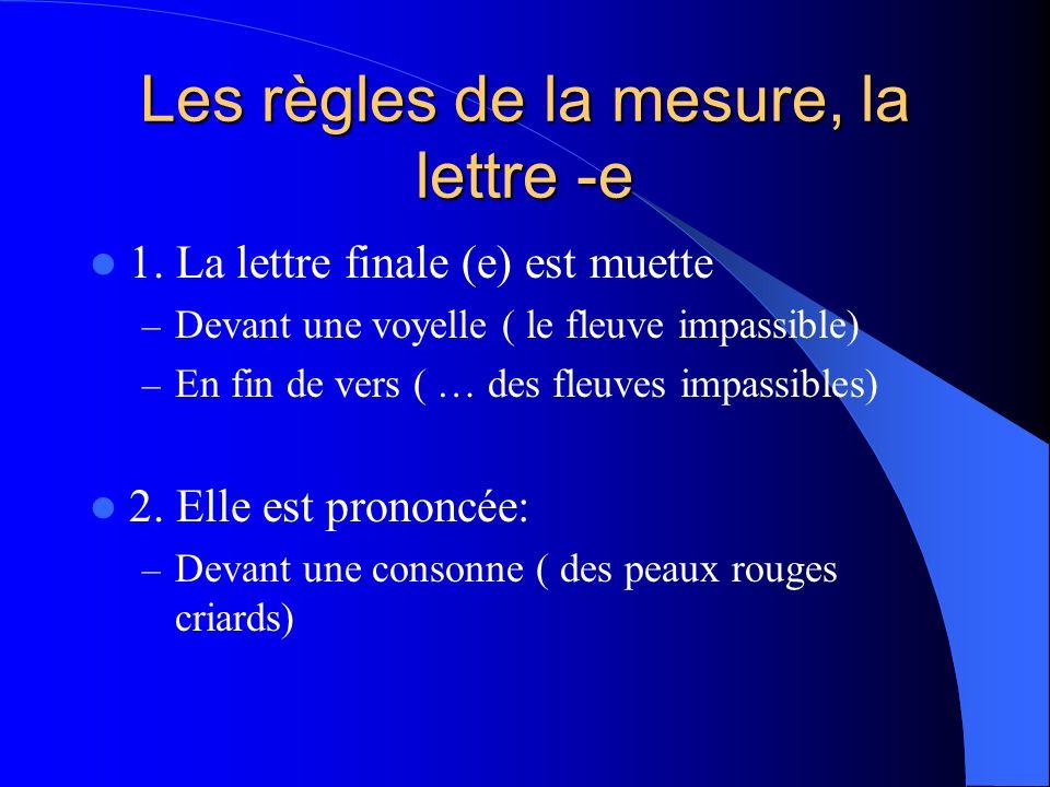 Les règles de la mesure, la lettre -e 1. La lettre finale (e) est muette – Devant une voyelle ( le fleuve impassible) – En fin de vers ( … des fleuves