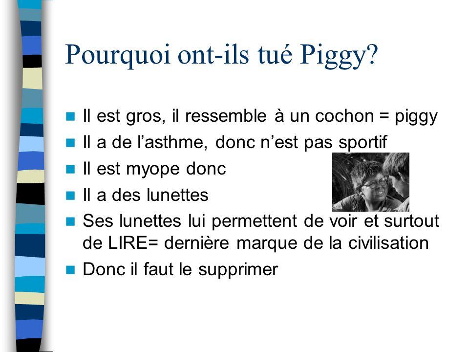 Pourquoi ont-ils tué Piggy? Il est gros, il ressemble à un cochon = piggy Il a de lasthme, donc nest pas sportif Il est myope donc Il a des lunettes S
