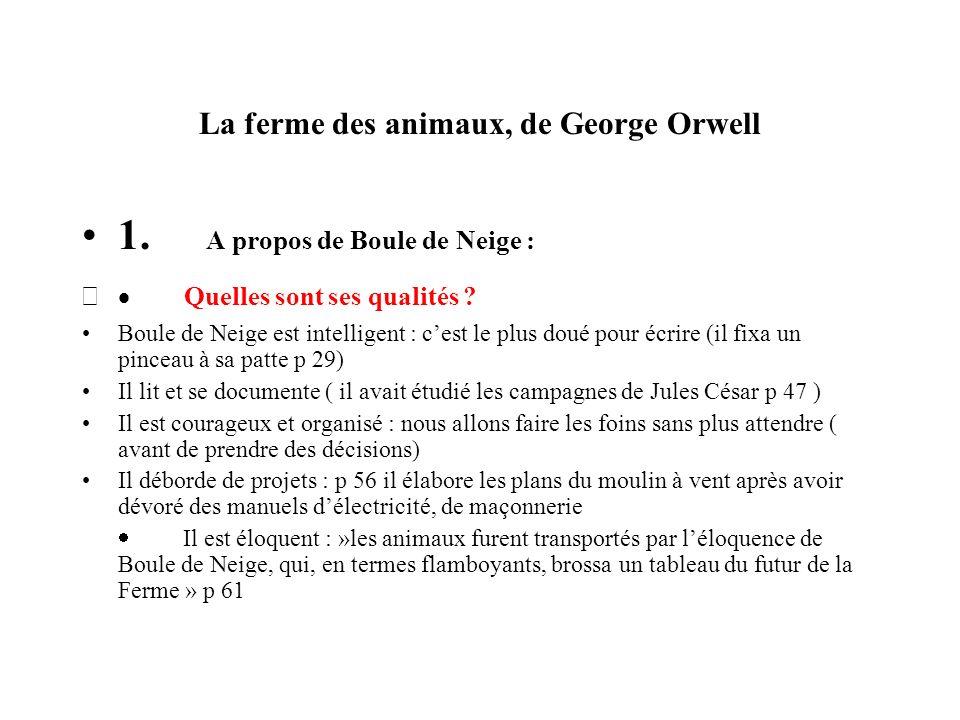 La ferme des animaux, de George Orwell 1. A propos de Boule de Neige : Quelles sont ses qualités ? Boule de Neige est intelligent : cest le plus doué
