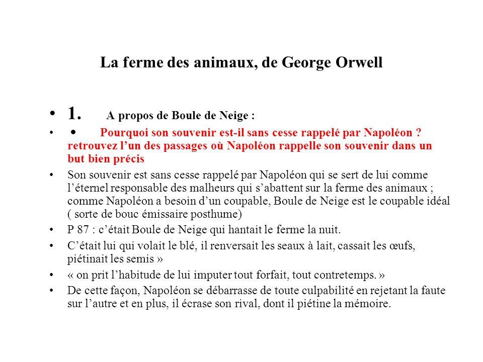 La ferme des animaux, de George Orwell A propos de Boule de Neige : Notez les étapes successives au cours desquelles Napoléon ( par lintermédiaire de Brille- Babil) ternit son image ( à partir de la bataille de lÉtable où il est décoré de la médaille de « Héros-Animal, première classe »).