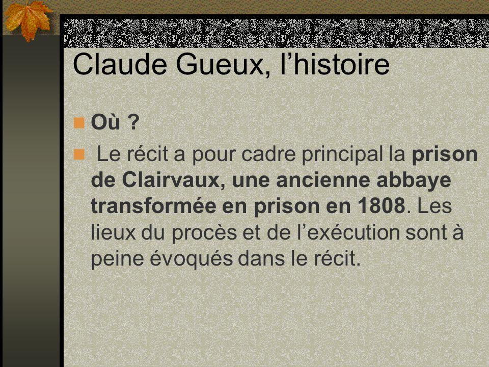 Claude Gueux, lhistoire Où ? Le récit a pour cadre principal la prison de Clairvaux, une ancienne abbaye transformée en prison en 1808. Les lieux du p