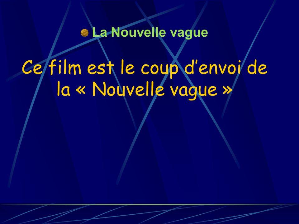 Ce film est le coup denvoi de la « Nouvelle vague » La Nouvelle vague