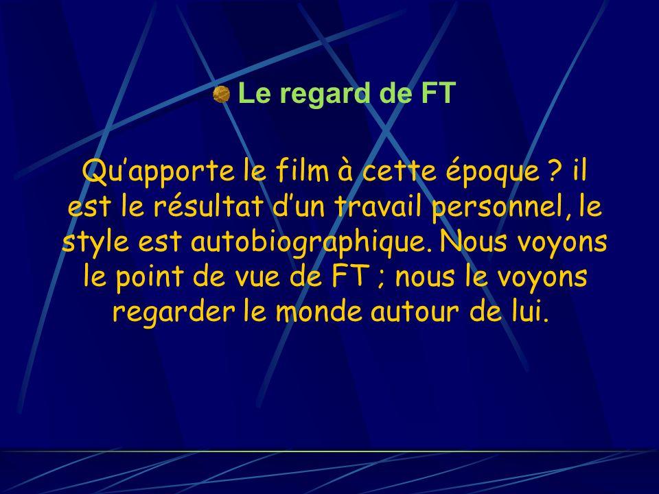 Quapporte le film à cette époque ? il est le résultat dun travail personnel, le style est autobiographique. Nous voyons le point de vue de FT ; nous l