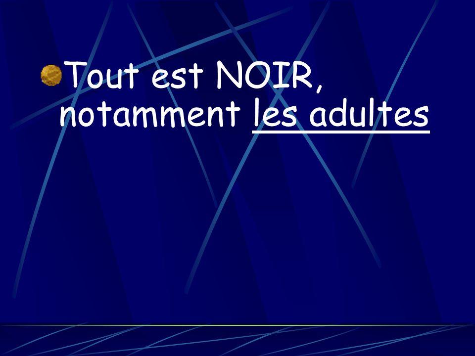 · Tout est NOIR, notamment les adultes