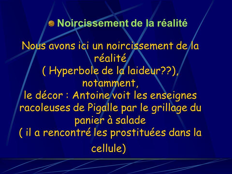 Nous avons ici un noircissement de la réalité ( Hyperbole de la laideur??), notamment, le décor : Antoine voit les enseignes racoleuses de Pigalle par