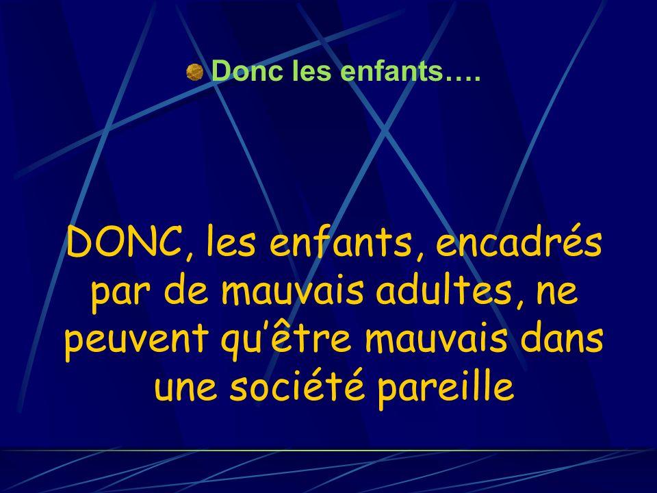 DONC, les enfants, encadrés par de mauvais adultes, ne peuvent quêtre mauvais dans une société pareille Donc les enfants….