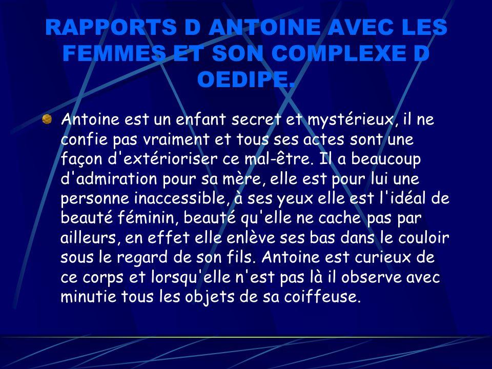 RAPPORTS D ANTOINE AVEC LES FEMMES ET SON COMPLEXE D OEDIPE. Antoine est un enfant secret et mystérieux, il ne confie pas vraiment et tous ses actes s