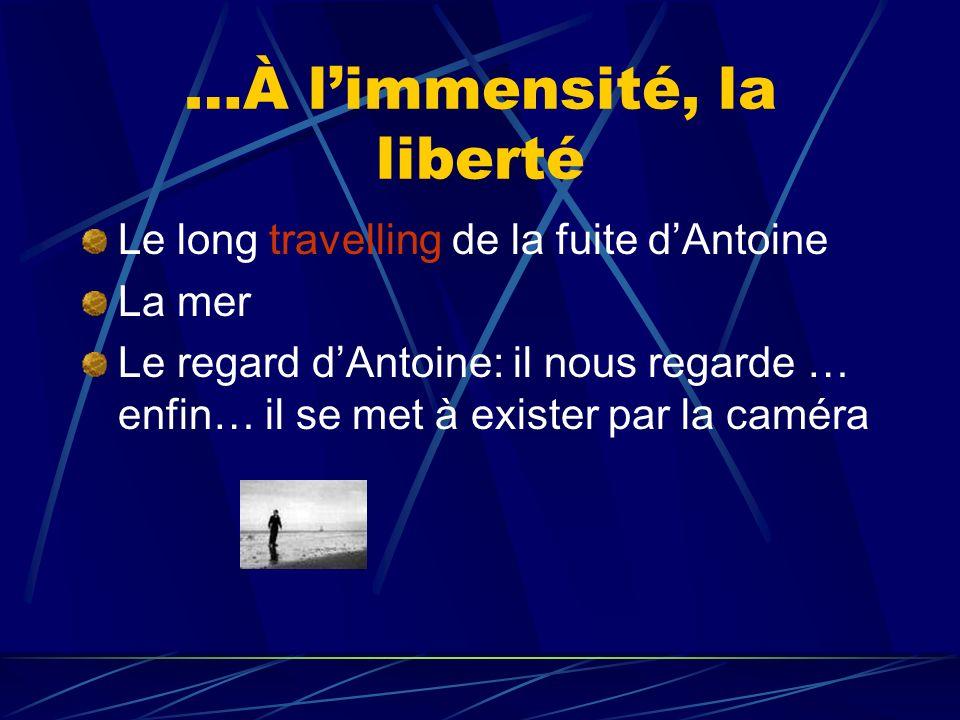 …À limmensité, la liberté Le long travelling de la fuite dAntoine La mer Le regard dAntoine: il nous regarde … enfin… il se met à exister par la camér