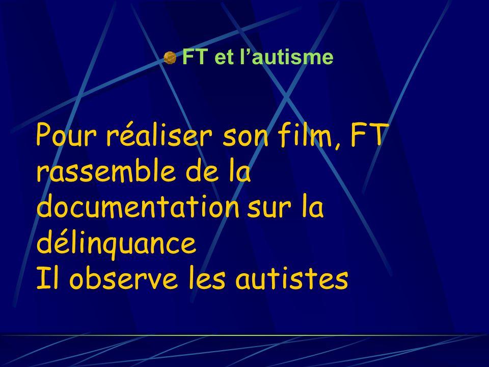 FT et lautisme Pour réaliser son film, FT rassemble de la documentation sur la délinquance Il observe les autistes