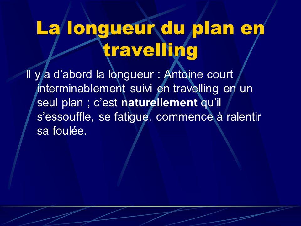 La longueur du plan en travelling Il y a dabord la longueur : Antoine court interminablement suivi en travelling en un seul plan ; cest naturellement