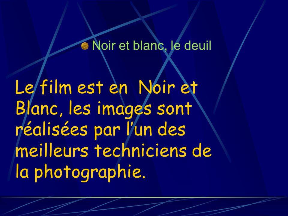 Noir et blanc, le deuil Le film est en Noir et Blanc, les images sont réalisées par lun des meilleurs techniciens de la photographie.