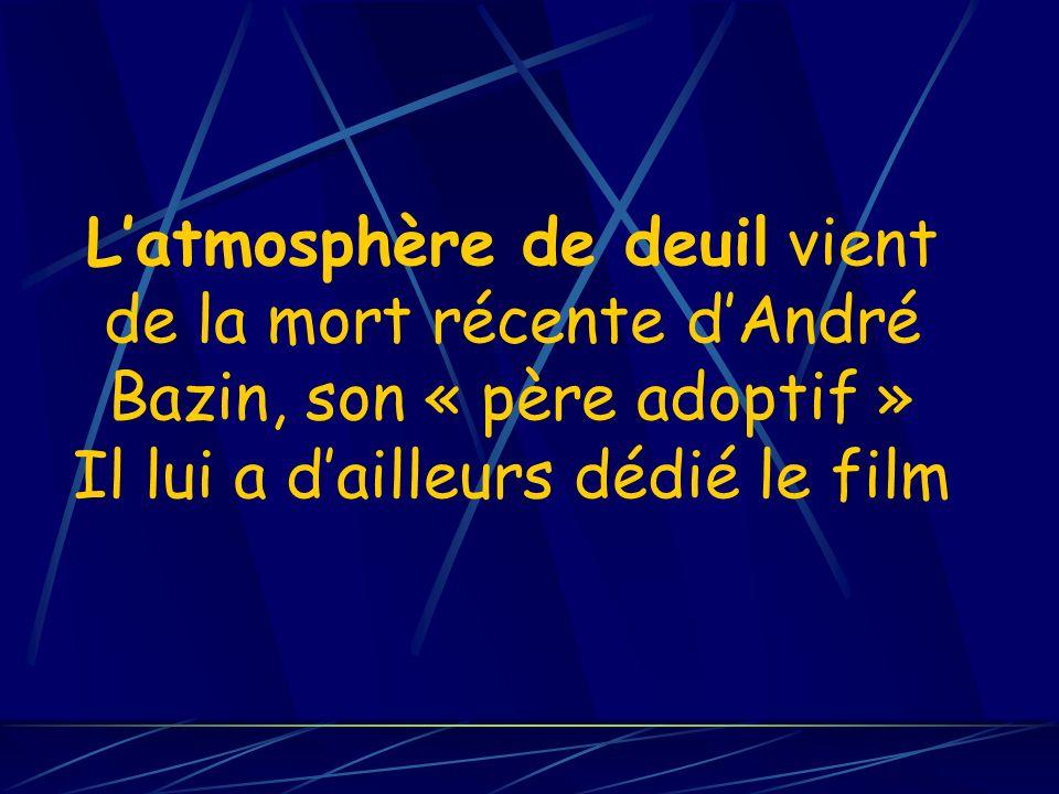 Latmosphère de deuil vient de la mort récente dAndré Bazin, son « père adoptif » Il lui a dailleurs dédié le film