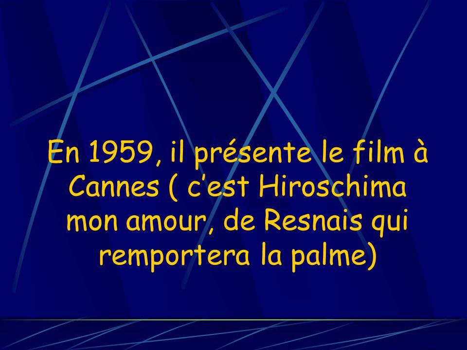 En 1959, il présente le film à Cannes ( cest Hiroschima mon amour, de Resnais qui remportera la palme)