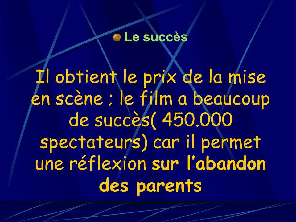 Il obtient le prix de la mise en scène ; le film a beaucoup de succès( 450.000 spectateurs) car il permet une réflexion sur labandon des parents Le su
