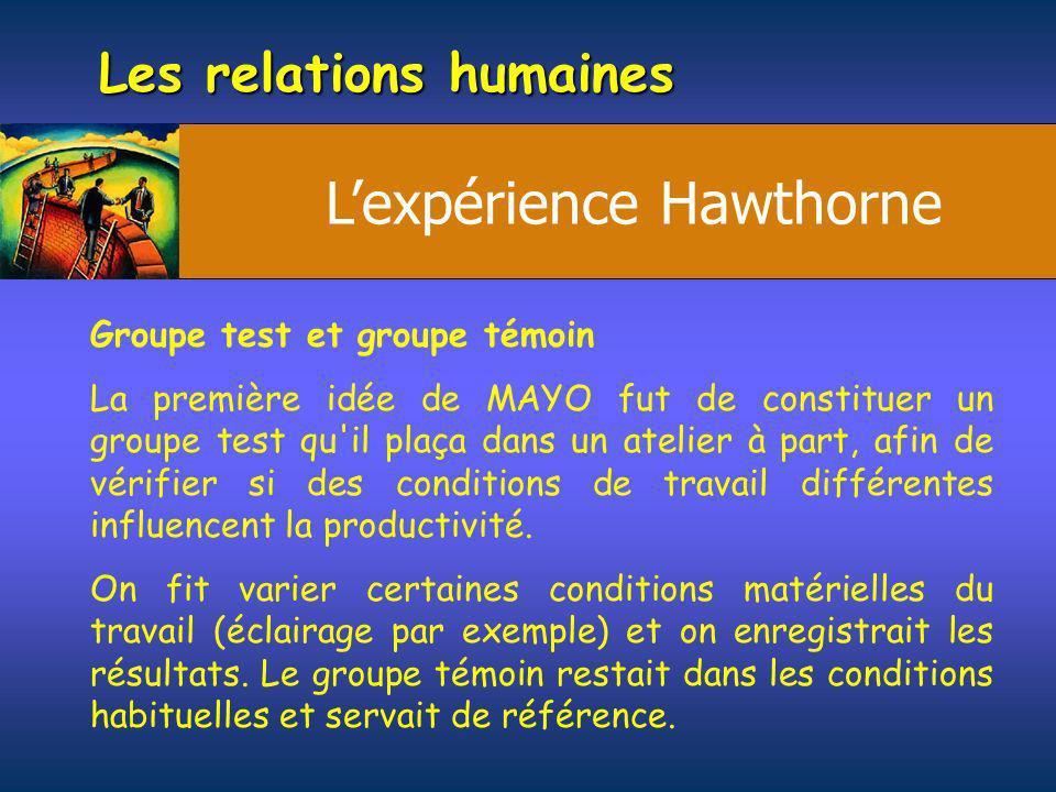 Les relations humaines Groupe test et groupe témoin La première idée de MAYO fut de constituer un groupe test qu'il plaça dans un atelier à part, afin