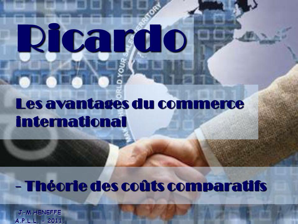 Ricardo Les avantages du commerce international - Théorie des coûts comparatifs J-M HENEFFE A.P.L.L. - 2011.