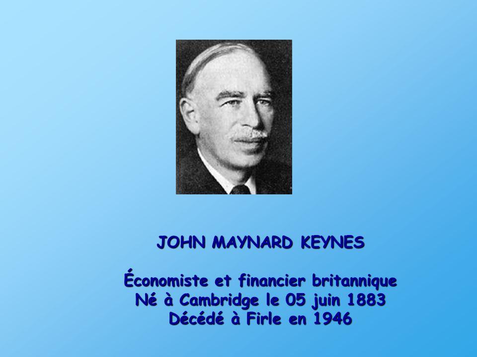 JOHN MAYNARD KEYNES Économiste et financier britannique Né à Cambridge le 05 juin 1883 Décédé à Firle en 1946