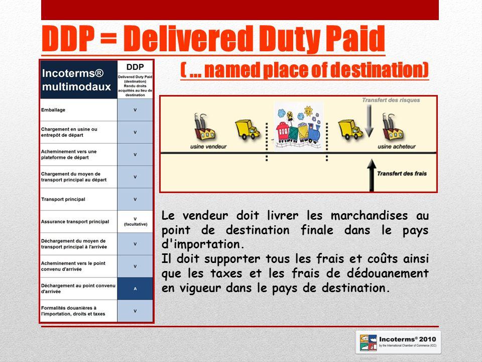 DDP = Delivered Duty Paid (... named place of destination) Le vendeur doit livrer les marchandises au point de destination finale dans le pays d'impor