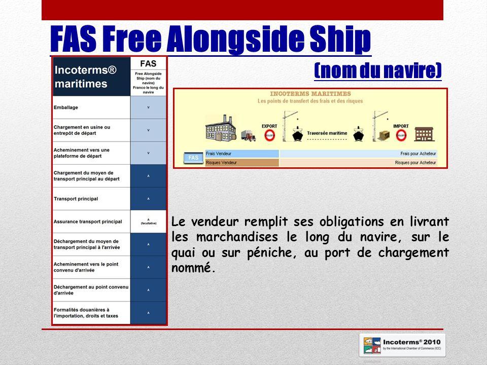 FAS Free Alongside Ship (nom du navire) Le vendeur remplit ses obligations en livrant les marchandises le long du navire, sur le quai ou sur péniche,