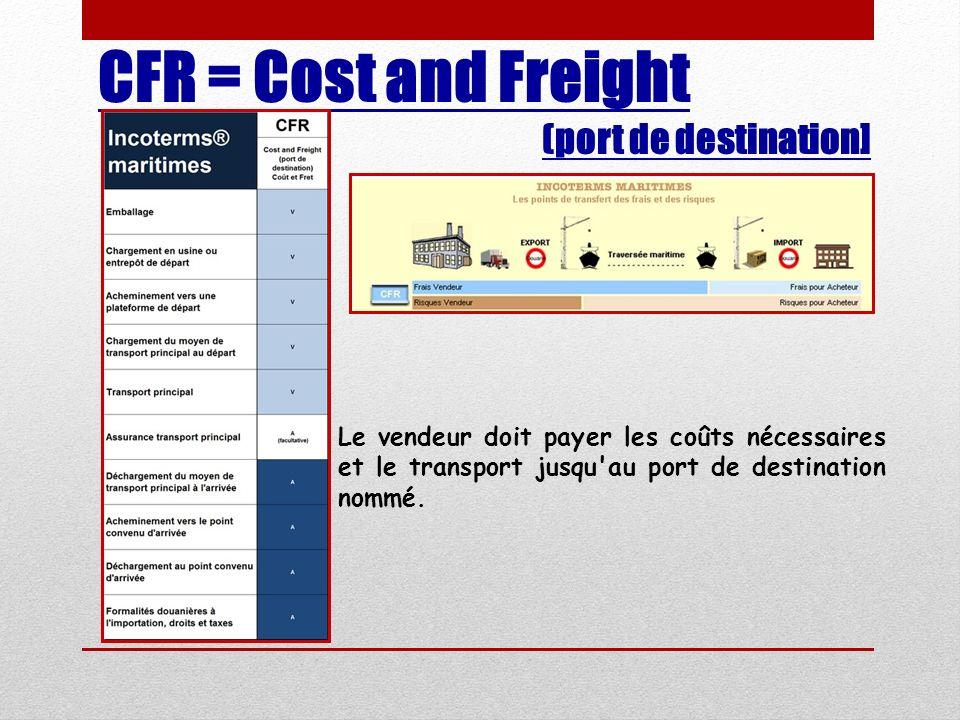 CFR = Cost and Freight (port de destination] Le vendeur doit payer les coûts nécessaires et le transport jusqu'au port de destination nommé.