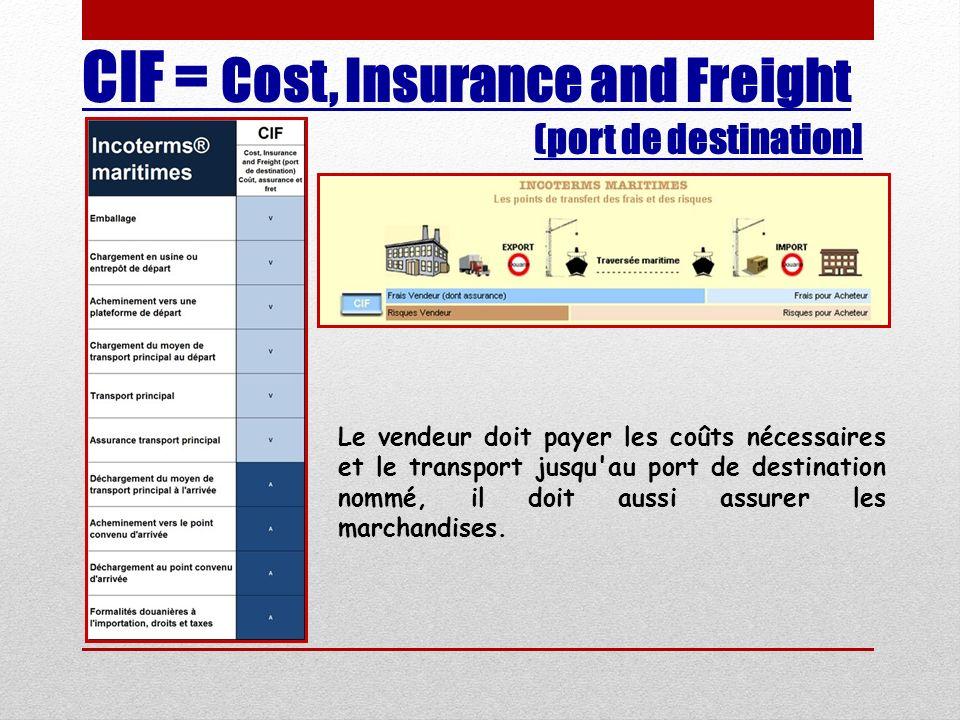 CIF = Cost, Insurance and Freight (port de destination] Le vendeur doit payer les coûts nécessaires et le transport jusqu'au port de destination nommé
