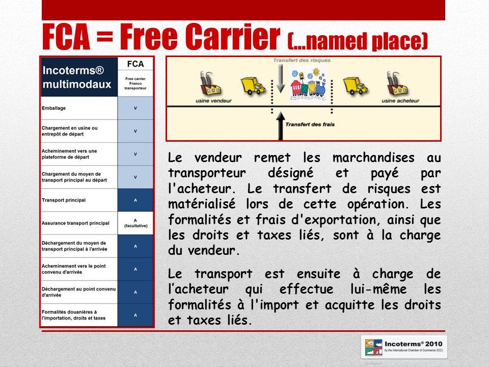 FCA = Free Carrier (…named place) Le vendeur remet les marchandises au transporteur désigné et payé par l'acheteur. Le transfert de risques est matéri