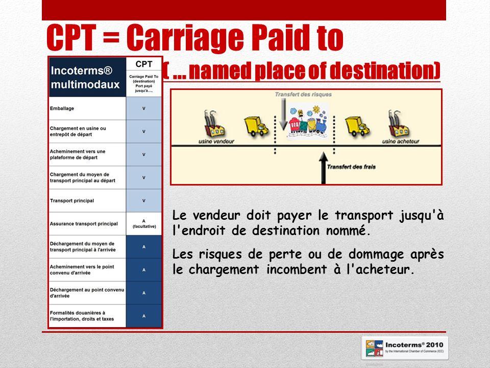 CPT = Carriage Paid to (... named place of destination) Le vendeur doit payer le transport jusqu'à l'endroit de destination nommé. Les risques de pert