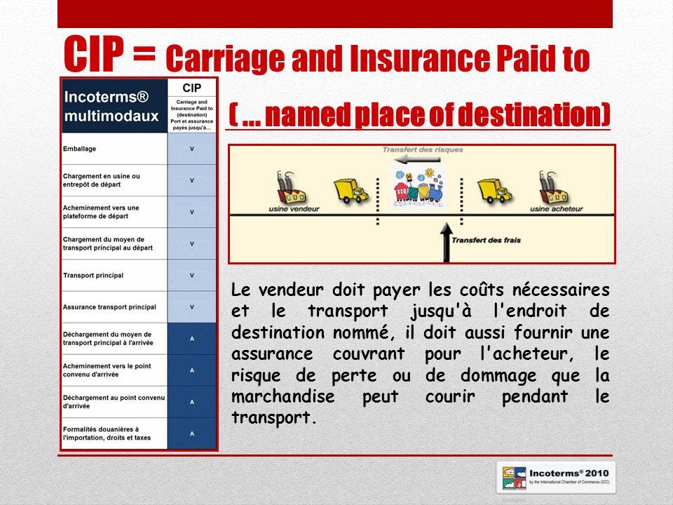 CIP = Carriage and Insurance Paid to (... named place of destination) Le vendeur doit payer les coûts nécessaires et le transport jusqu'à l'endroit de