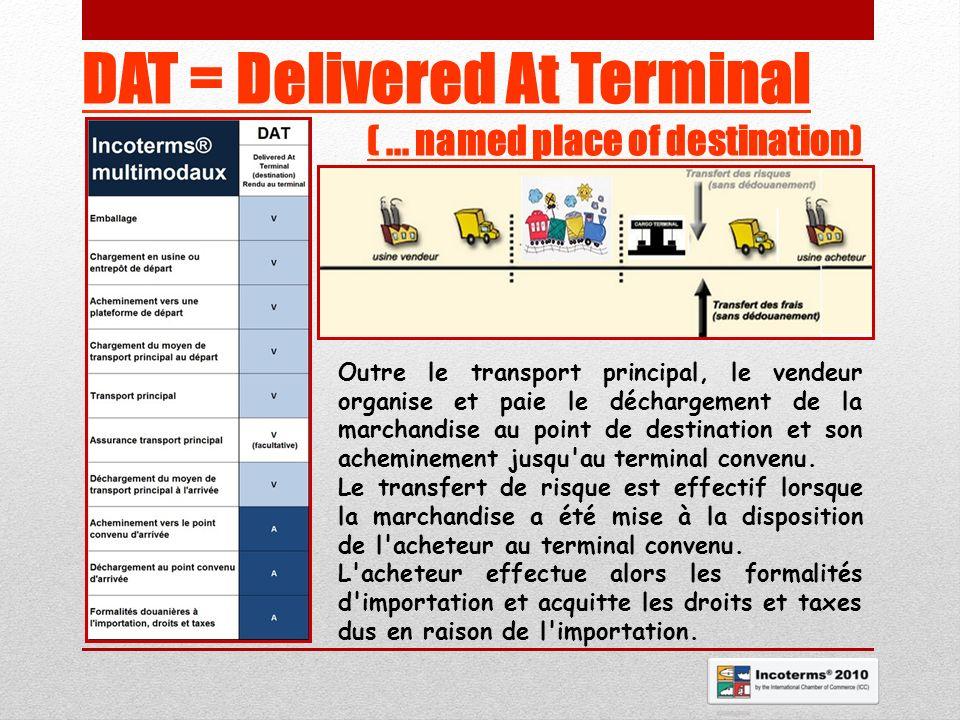 DAT = Delivered At Terminal (... named place of destination) Outre le transport principal, le vendeur organise et paie le déchargement de la marchandi