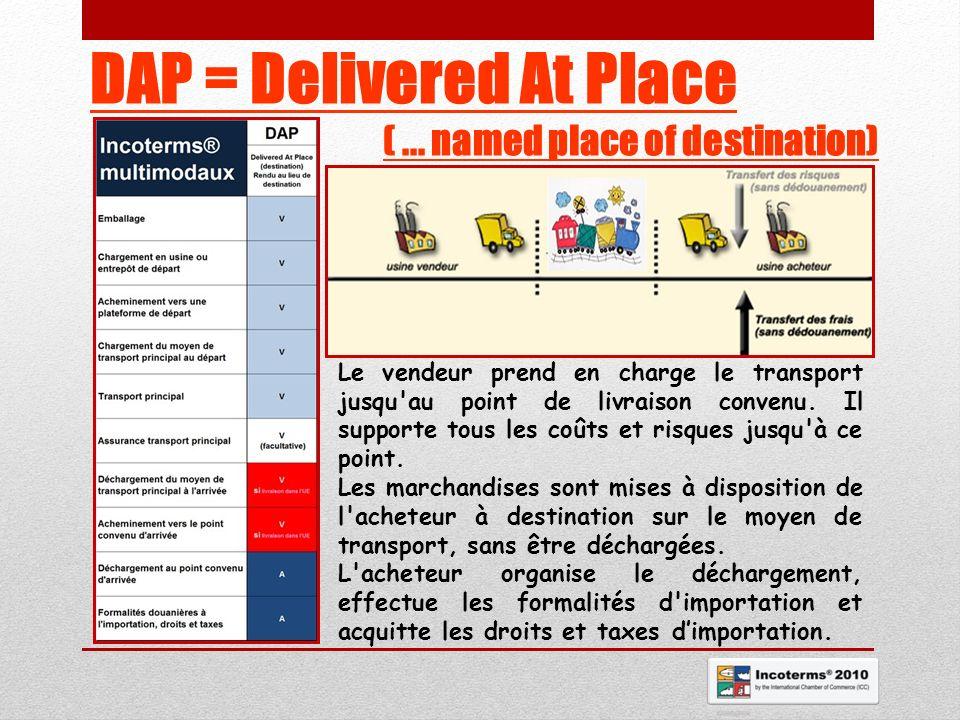 DAP = Delivered At Place (... named place of destination) Le vendeur prend en charge le transport jusqu'au point de livraison convenu. Il supporte tou