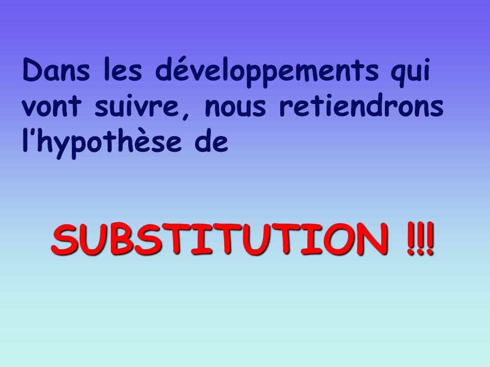 Dans les développements qui vont suivre, nous retiendrons l hypothèse de SUBSTITUTION !!!