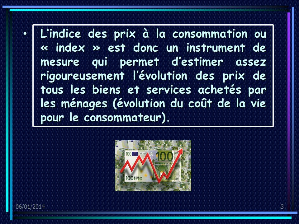 06/01/20143 Lindice des prix à la consommation ou « index » est donc un instrument de mesure qui permet destimer assez rigoureusement lévolution des prix de tous les biens et services achetés par les ménages (évolution du coût de la vie pour le consommateur).