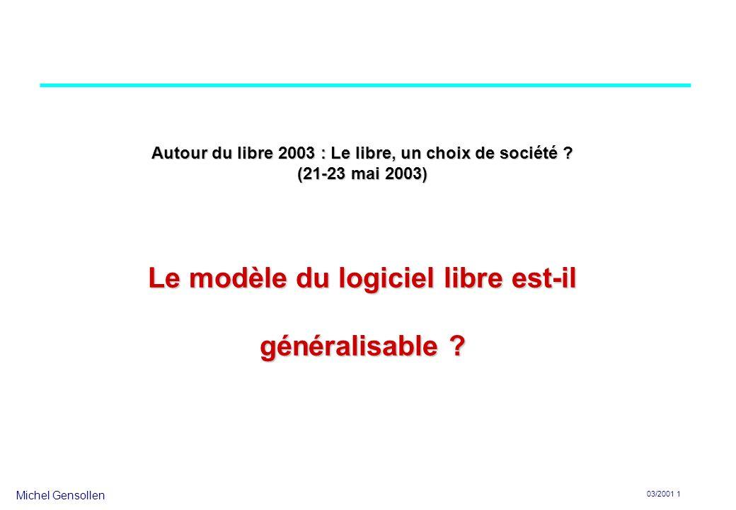 Michel Gensollen 03/2001 1 Autour du libre 2003 : Le libre, un choix de société ? (21-23 mai 2003) Le modèle du logiciel libre est-il généralisable ?