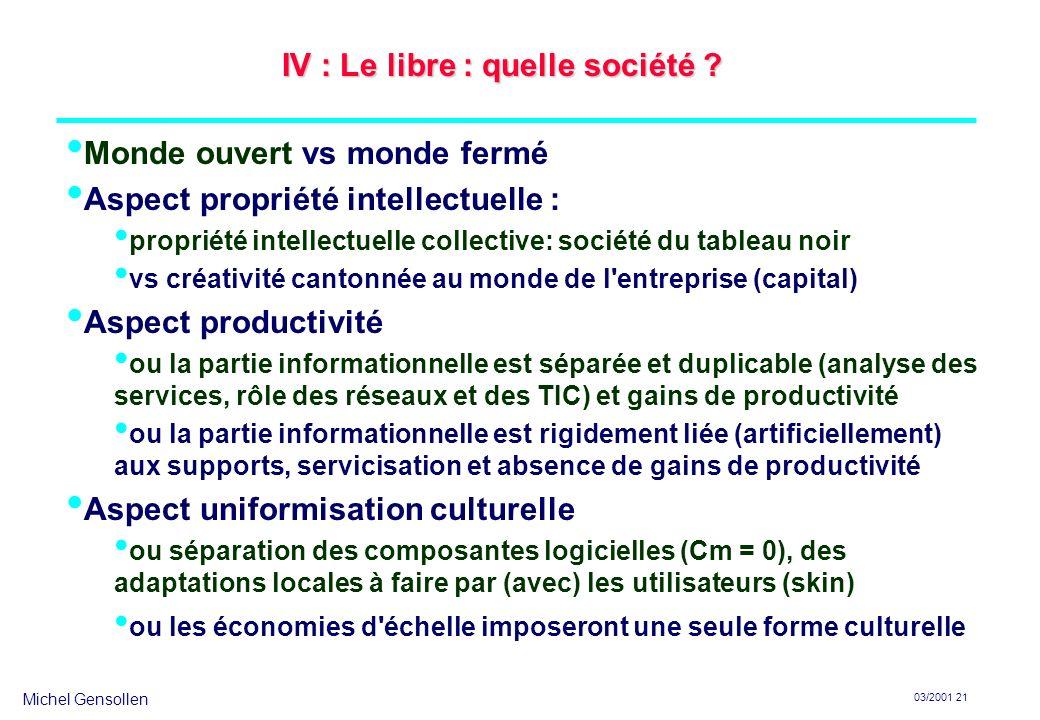 Michel Gensollen 03/2001 21 IV : Le libre : quelle société ? Monde ouvert vs monde fermé Aspect propriété intellectuelle : propriété intellectuelle co