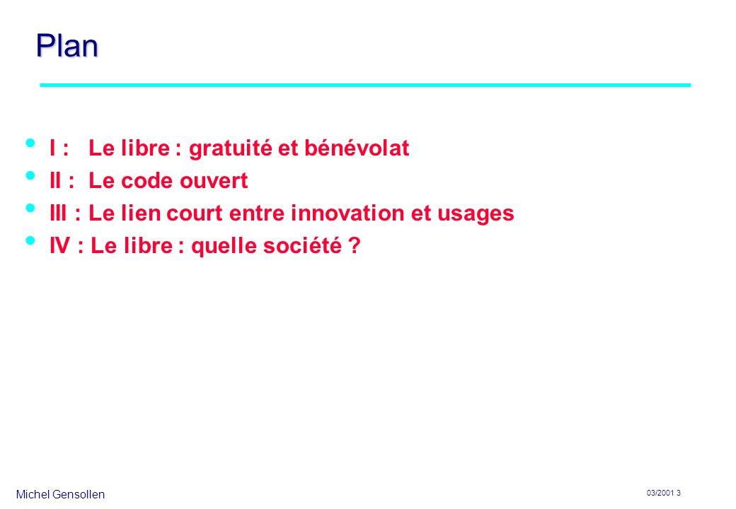 Michel Gensollen 03/2001 3 Plan I : Le libre : gratuité et bénévolat II : Le code ouvert III : Le lien court entre innovation et usages IV : Le libre