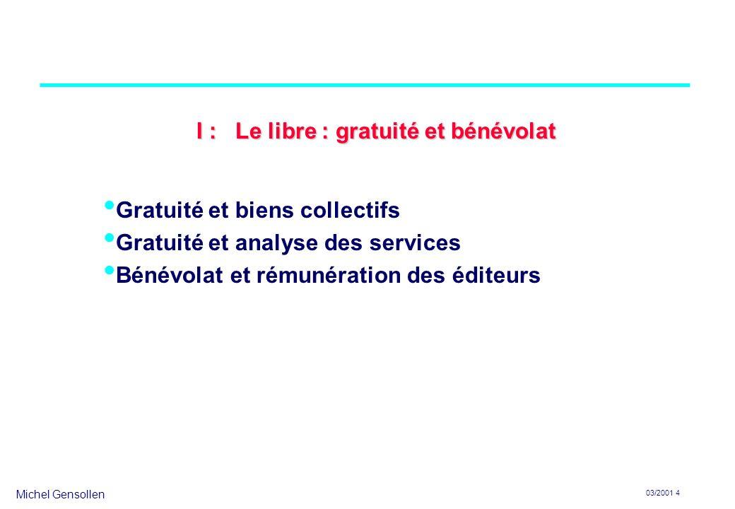 Michel Gensollen 03/2001 4 Gratuité et biens collectifs Gratuité et analyse des services Bénévolat et rémunération des éditeurs I : Le libre : gratuit