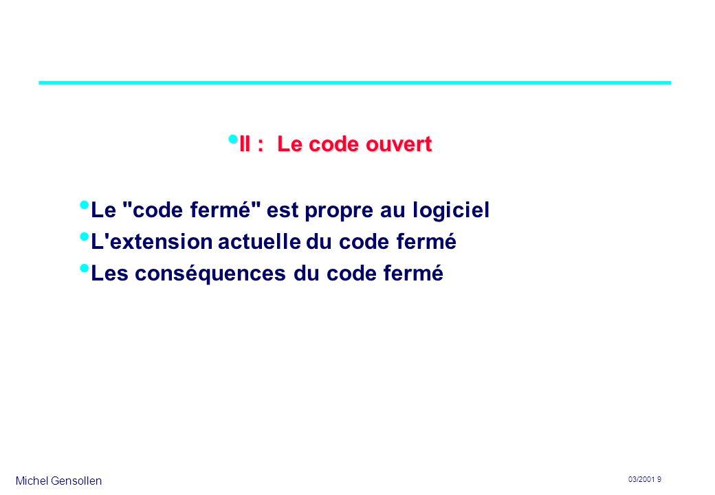 Michel Gensollen 03/2001 10 Le code fermé est propre au logiciel propriété intellectuelle –Les législations sur la propriété intellectuelle sont soucieuses de protéger les conditions du progrès (technique ou culturel) : copyright dans le cadre du copyright, –le texte est protégé dans sa forme mais il est librement accessible –le code source devrait être fourni au consommateur brevets dans le cadre des brevets, –le processus de production est protégé mais l invention doit être exposée dans la demande de brevet de façon suffisamment claire et complète pour qu un homme de métier puisse l exécuter –le code source et l explication du passage de l algorithme au programme devrait être fourni au consommateur secrets de fabrication dans le cadre des secrets de fabrication, –le reverse engineering est permis –si le code source n est pas fourni, on a le droit de chercher à comprendre par tous les moyens comment fonctionne le programme