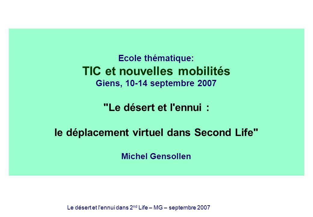 Le désert et l ennui dans 2 nd Life – MG – septembre 2007 Ecole thématique: TIC et nouvelles mobilités Giens, 10-14 septembre 2007 Le désert et l ennui : le déplacement virtuel dans Second Life Michel Gensollen