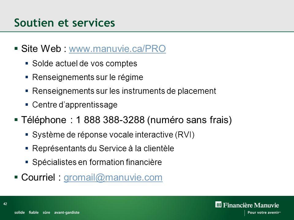 42 Soutien et services Site Web : www.manuvie.ca/PROwww.manuvie.ca/PRO Solde actuel de vos comptes Renseignements sur le régime Renseignements sur les instruments de placement Centre dapprentissage Téléphone : 1 888 388-3288 (numéro sans frais) Système de réponse vocale interactive (RVI) Représentants du Service à la clientèle Spécialistes en formation financière Courriel : gromail@manuvie.comgromail@manuvie.com