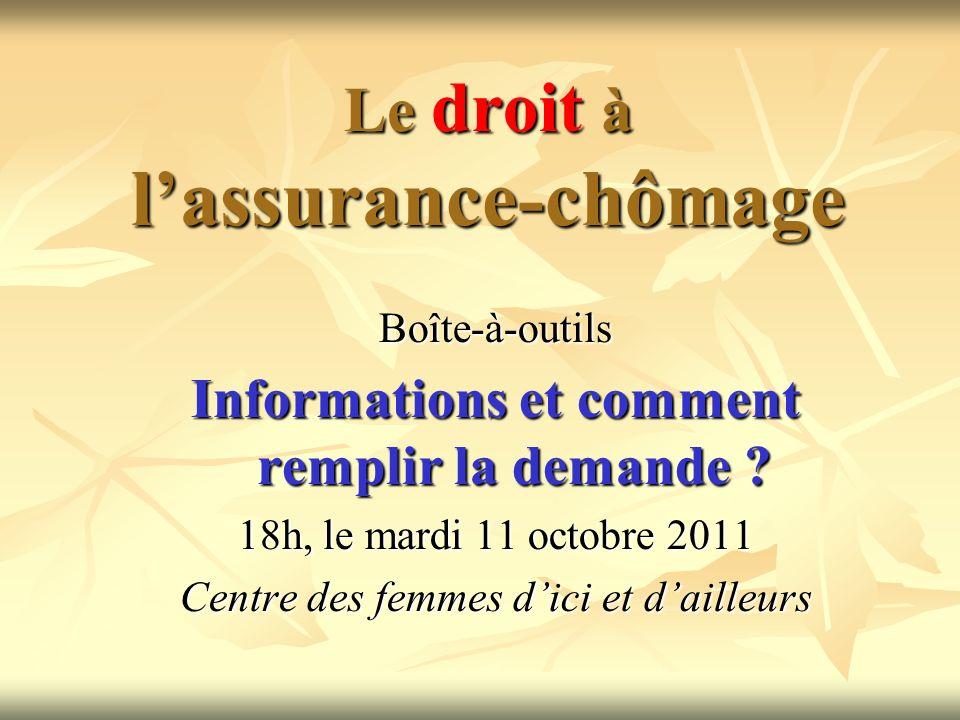 Le droit à lassurance-chômage Boîte-à-outils Informations et comment remplir la demande ? 18h, le mardi 11 octobre 2011 Centre des femmes dici et dail