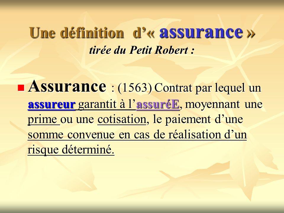 Une définition d« assurance » tirée du Petit Robert : Assurance : (1563) Contrat par lequel un assureur garantit à lassuréE, moyennant une prime ou un